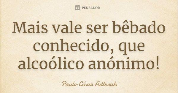 Mais vale ser bêbado conhecido, que alcoólico anónimo!... Frase de Paulo César Adtreak.