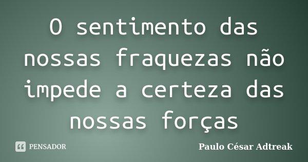 O sentimento das nossas fraquezas não impede a certeza das nossas forças... Frase de Paulo César Adtreak.