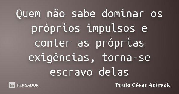Quem não sabe dominar os próprios impulsos e conter as próprias exigências, torna-se escravo delas... Frase de Paulo César Adtreak.