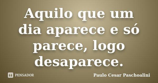 Aquilo que um dia aparece e só parece, logo desaparece.... Frase de Paulo Cesar Paschoalini.