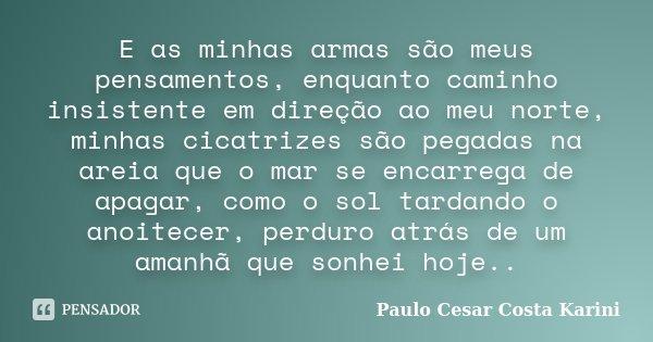 E as minhas armas são meus pensamentos, enquanto caminho insistente em direção ao meu norte, minhas cicatrizes são pegadas na areia que o mar se encarrega de ap... Frase de Paulo Cesar Costa Karini.