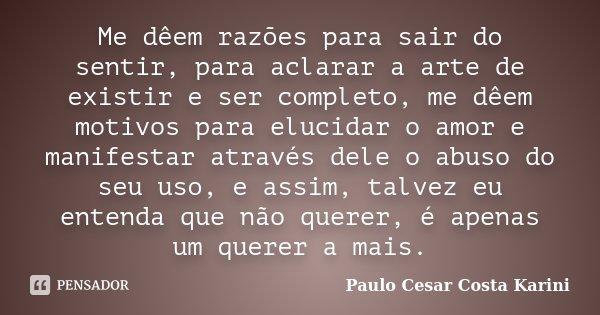 Me dêem razões para sair do sentir, para aclarar a arte de existir e ser completo, me dêem motivos para elucidar o amor e manifestar através dele o abuso do seu... Frase de Paulo Cesar Costa Karini.