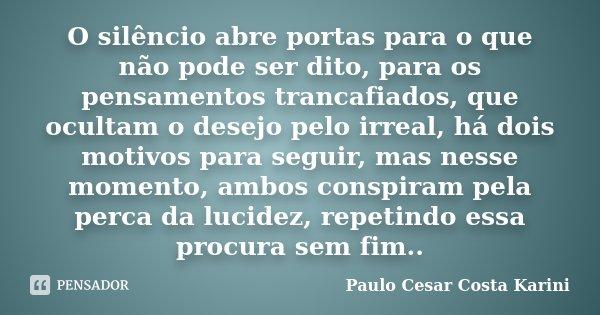 O silêncio abre portas para o que não pode ser dito, para os pensamentos trancafiados, que ocultam o desejo pelo irreal, há dois motivos para seguir, mas nesse ... Frase de Paulo Cesar Costa Karini.