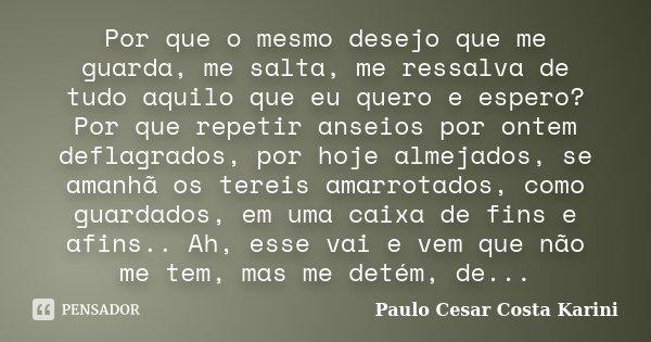 Por que o mesmo desejo que me guarda, me salta, me ressalva de tudo aquilo que eu quero e espero? Por que repetir anseios por ontem deflagrados, por hoje almeja... Frase de Paulo Cesar Costa Karini.