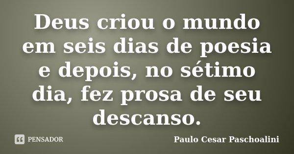 Deus criou o mundo em seis dias de poesia e depois, no sétimo dia, fez prosa de seu descanso.... Frase de Paulo Cesar Paschoalini.