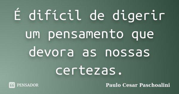 É difícil de digerir um pensamento que devora as nossas certezas.... Frase de Paulo Cesar Paschoalini.