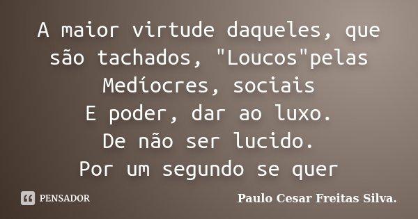 """A maior virtude daqueles, que são tachados, """"Loucos""""pelas Medíocres, sociais E poder, dar ao luxo. De não ser lucido. Por um segundo se quer... Frase de Paulo Cesar Freitas Silva.."""