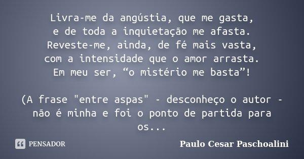 """Livra-me da angústia, que me gasta, e de toda a inquietação me afasta. Reveste-me, ainda, de fé mais vasta, com a intensidade que o amor arrasta. Em meu ser, """"o... Frase de Paulo Cesar Paschoalini."""