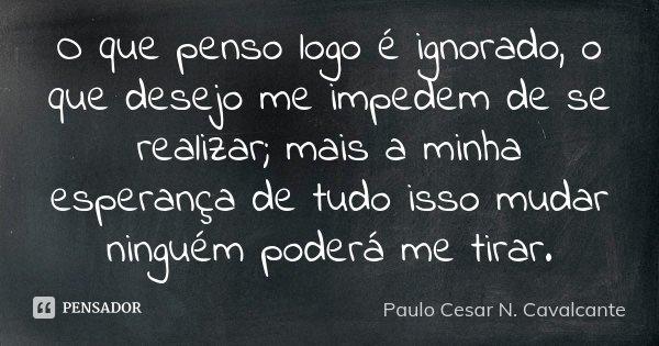 O que penso logo é ignorado, o que desejo me impedem de se realizar; mais a minha esperança de tudo isso mudar ninguém poderá me tirar.... Frase de Paulo Cesar N. Cavalcante.