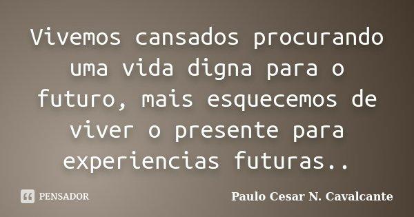 Vivemos cansados procurando uma vida digna para o futuro, mais esquecemos de viver o presente para experiencias futuras..... Frase de Paulo Cesar N. Cavalcante.