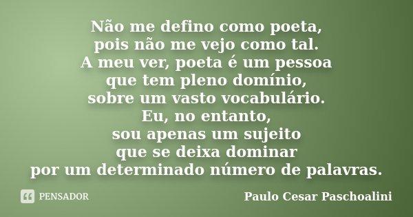 Não me defino como poeta, pois não me vejo como tal. A meu ver, poeta é um pessoa que tem pleno domínio, sobre um vasto vocabulário. Eu, no entanto, sou apenas ... Frase de Paulo Cesar Paschoalini.