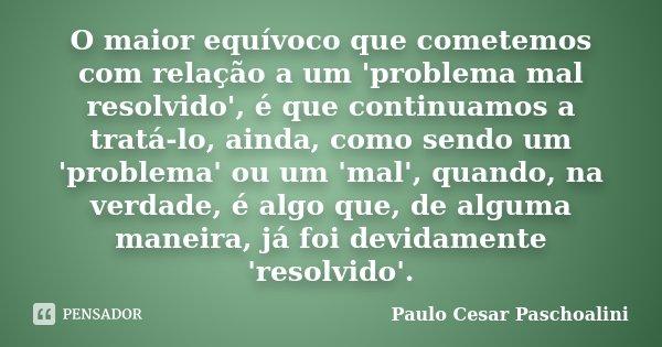 O maior equívoco que cometemos com relação a um 'problema mal resolvido', é que continuamos a tratá-lo, ainda, como sendo um 'problema' ou um 'mal', quando, na ... Frase de Paulo Cesar Paschoalini.