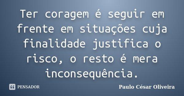 Ter coragem é seguir em frente em situações cuja finalidade justifica o risco, o resto é mera inconsequência.... Frase de Paulo César Oliveira.