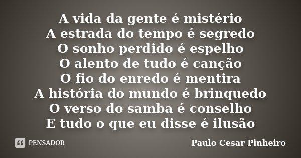 A vida da gente é mistério A estrada do tempo é segredo O sonho perdido é espelho O alento de tudo é canção O fio do enredo é mentira A história do mundo é brin... Frase de Paulo Cesar Pinheiro.