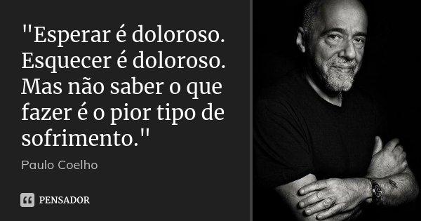 """""""Esperar é doloroso. Esquecer é doloroso. Mas não saber o que fazer é o pior tipo de sofrimento.""""... Frase de Paulo Coelho."""