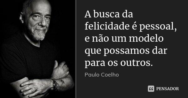A busca da felicidade é pessoal, e não um modelo que possamos dar para os outros.... Frase de Paulo Coelho.