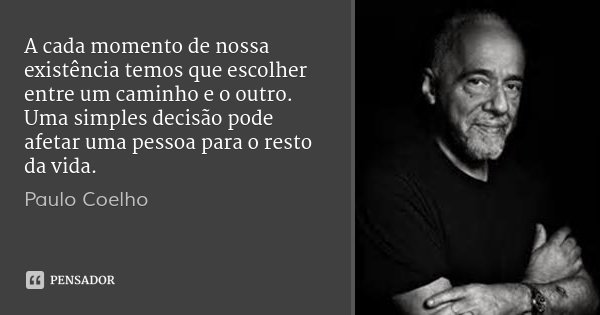 A cada momento de nossa existência temos que escolher entre um caminho e o outro. Uma simples decisão pode afetar uma pessoa para o resto da vida.... Frase de Paulo Coelho.