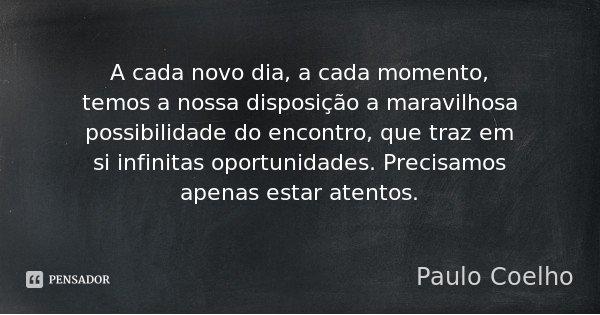 A cada novo dia, a cada momento, temos a nossa disposição a maravilhosa possibilidade do encontro, que traz em si infinitas oportunidades. Precisamos apenas est... Frase de Paulo Coelho.