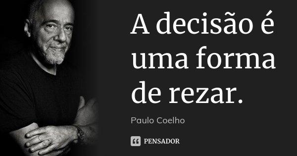 A decisão é uma forma de rezar.... Frase de Paulo Coelho.