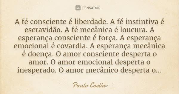 A fé consciente é liberdade. A fé instintiva é escravidão. A fé mecânica é loucura. A esperança consciente é força. A esperança emocional é covardia. A esperanç... Frase de Paulo Coelho.
