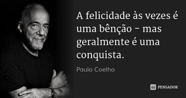 A felicidade às vezes é uma bênção - mas geralmente é uma conquista.... Frase de Paulo Coelho.