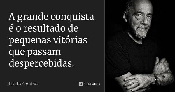 A Grande Conquista é o resultado de pequenas vitorias que passam despercebidas.... Frase de Paulo Coelho.