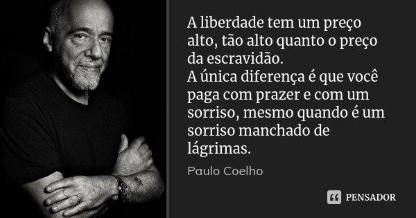 A liberdade tem um preço alto, tão alto quanto o preço da escravidão. A única diferença é que você paga com prazer e com um sorriso, mesmo quando é um sorriso m... Frase de Paulo Coelho.