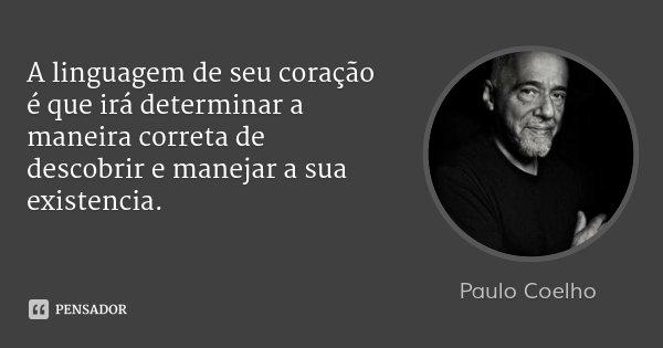 A linguagem de seu coração é que irá determinar a maneira correta de descobrir e manejar a sua existencia.... Frase de Paulo Coelho.