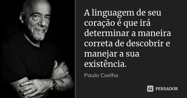 A linguagem de seu coração é que irá determinar a maneira correta de descobrir e manejar a sua existência.... Frase de Paulo Coelho.