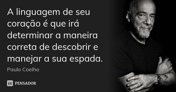 A linguagem de seu coração é que irá determinar a maneira correta de descobrir e manejar a sua espada.... Frase de Paulo Coelho.