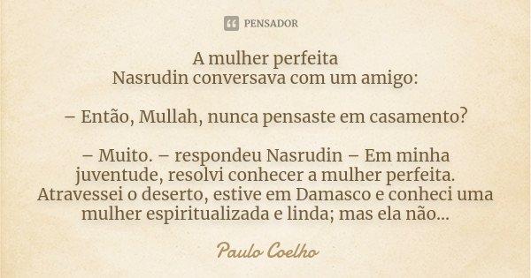 A mulher perfeita Nasrudin conversava com um amigo: – Então, Mullah, nunca pensaste em casamento? – Muito. – respondeu Nasrudin – Em minha juventude, resolvi co... Frase de Paulo Coelho.