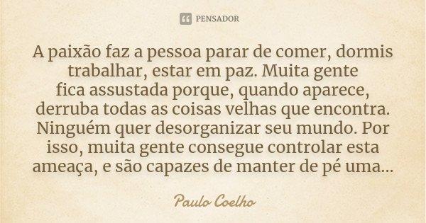 A paixão faz a pessoa parar de comer, dormis trabalhar, estar em paz. Muita gente fica assustada porque, quando aparece, derruba todas as coisas velhas que enco... Frase de Paulo Coelho.