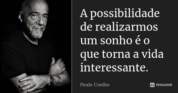 A possibilidade de realizarmos um sonho é o que torna a vida interessante.... Frase de Paulo Coelho.