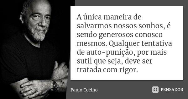 A única maneira de salvarmos nossos sonhos, é sendo generosos conosco mesmos. Qualquer tentativa de auto-punição, por mais sutil que seja, deve ser tratada com ... Frase de Paulo Coelho.