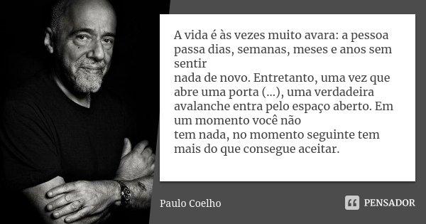 A vida é às vezes muito avara: a pessoa passa dias, semanas, meses e anos sem sentir nada de novo. Entretanto, uma vez que abre uma porta (...), uma verdadeira ... Frase de Paulo Coelho.