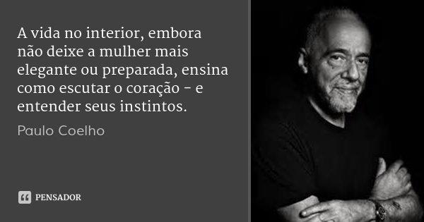 A vida no interior, embora não deixe a mulher mais elegante ou preparada, ensina como escutar o coração - e entender seus instintos.... Frase de Paulo Coelho.