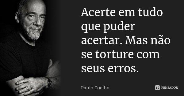 Acerte em tudo que puder acertar. Mas não se torture com seus erros.... Frase de Paulo Coelho.
