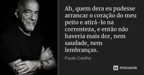 Ah, quem dera eu pudesse arrancar o coração do meu peito e atirá-lo na correnteza, e então não haveria mais dor, nem saudade, nem lembranças.... Frase de Paulo Coelho.