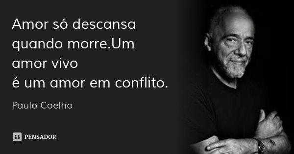 Amor só descansa quando morre.Um amor vivo é um amor em conflito.... Frase de Paulo Coelho.