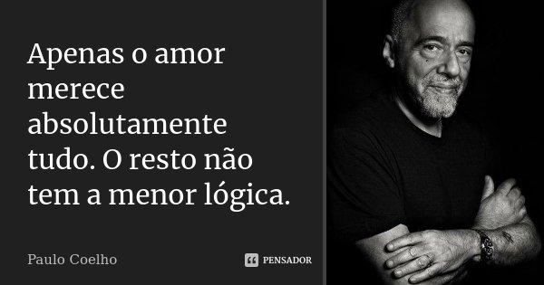 Apenas o amor merece absolutamente tudo. O resto não tem a menor lógica.... Frase de Paulo Coelho.