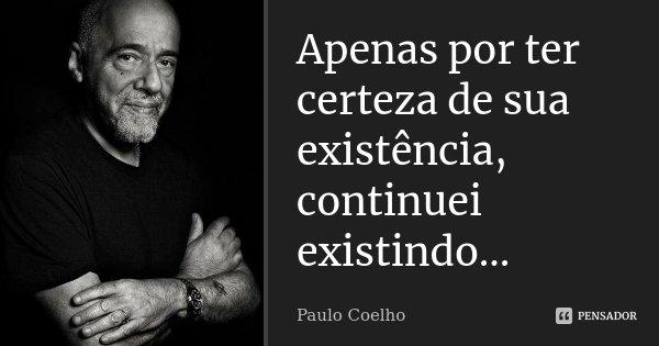 ...Apenas por ter certeza de sua existência, continuei existindo...... Frase de Paulo Coelho.