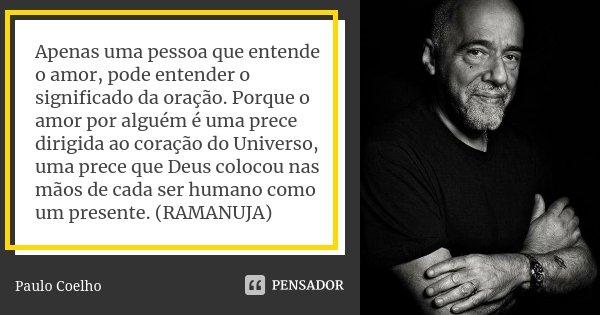 Apenas uma pessoa que entende o amor, pode entender o significado da oração. Porque o amor por alguém é uma prece dirigida ao coração do Universo, uma prece que... Frase de Paulo Coelho.