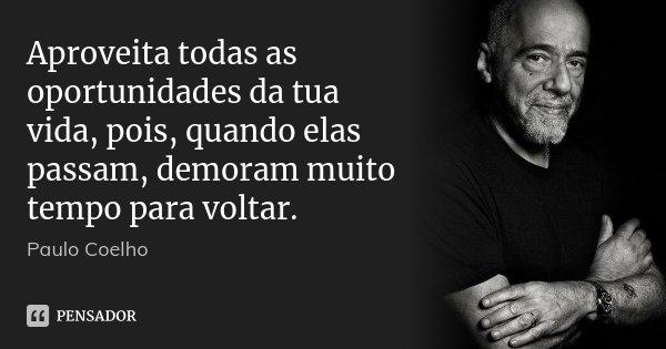 Aproveita todas as oportunidades da tua vida, pois, quando elas passam, demoram muito tempo para voltar.... Frase de Paulo Coelho.