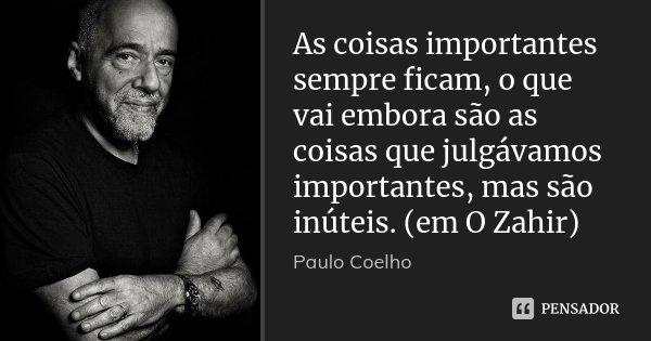 As coisas importantes sempre ficam, o que vai embora são as coisas que julgávamos importantes, mas são inúteis. (em O Zahir)... Frase de Paulo Coelho.