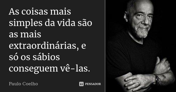 As coisas mais simples da vida são as mais extraordinárias, e só os sábios conseguem vê-las.... Frase de Paulo Coelho.
