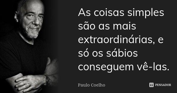 As coisas simples são as mais extraordinárias, e só os sábios conseguem vê-las.... Frase de Paulo Coelho.