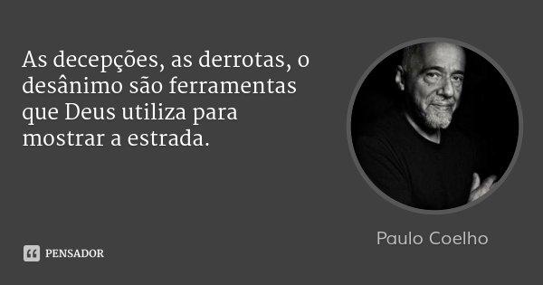 As decepções, as derrotas, o desânimo são ferramentas que Deus utiliza para mostrar a estrada.... Frase de Paulo Coelho.