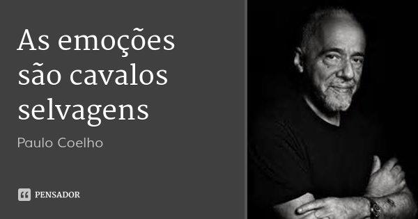 As emoções são cavalos selvagens... Frase de Paulo Coelho.