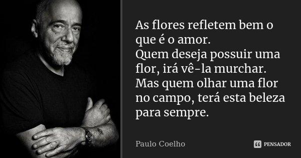 As flores refletem bem o que é o amor. Quem deseja possuir uma flor, irá ve-la murchar. Mas quem olhar uma flor no campo, terá esta beleza para sempre.... Frase de Paulo Coelho.