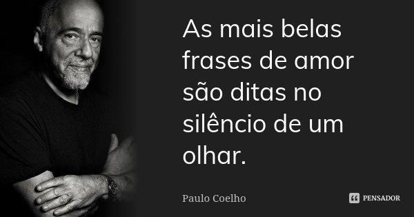 As mais belas frases de amor são ditas no silêncio de um olhar.... Frase de Paulo Coelho.